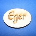 Ovális tábla felirattal (1 db) - Eger, Fa, Famegmunkálás, Egyéb fa,  Ovális tábla felirattal - Eger    Mérete: 3x4 cmAnyaga: rétegelt lemezAnyagvastagság: 3 mm  Több..., Alkotók boltja