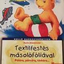 Textilfestés másolófóliával, Könyv, újság, Új könyv, Mindenmás, Textilfestés másolófóliával papírra, pólóra, párnára, táskára , Alkotók boltja
